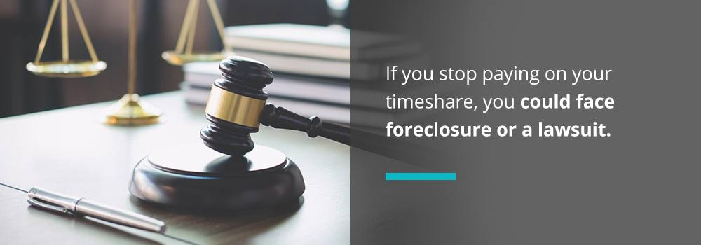 If you stop paying on your timeshare, you could face foreclosure or a lawsuit.
